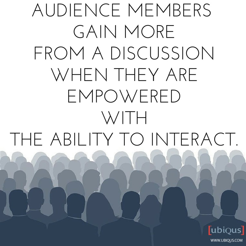 Audience members gain more from a discussion when they are empowered with the ability to interact.